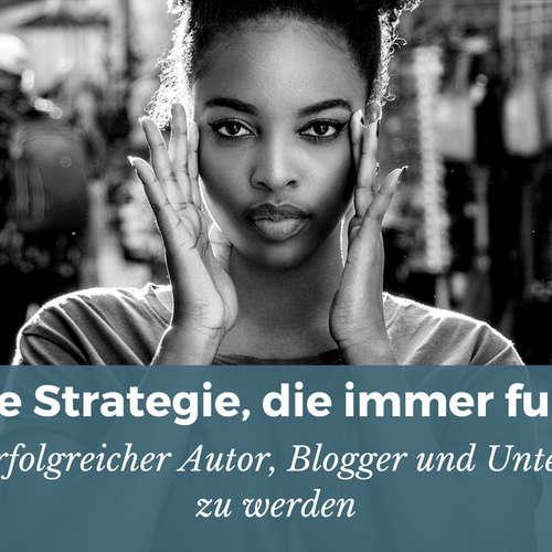 Die einzige Strategie, die immer funktioniert, um ein erfolgreicher Blogger, Autor und Unternehmer zu werden