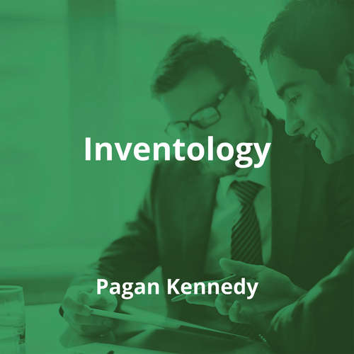 Inventology by Pagan Kennedy - Summary