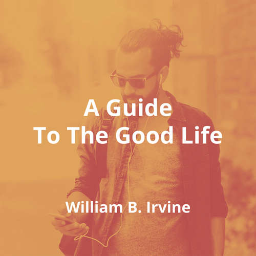 A Guide To The Good Life by William B. Irvine - Summary