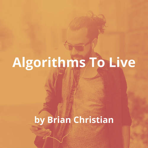 Algorithms To Live By by Brian Christian - Summary