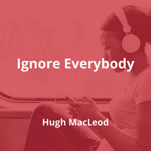 Ignore Everybody by Hugh MacLeod - Summary