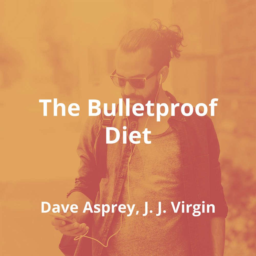 The Bulletproof Diet by Dave Asprey, J. J. Virgin - Summary