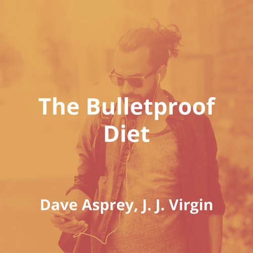The Bulletproof Diet by Dave Asprey, J. J. Virgin - Summary