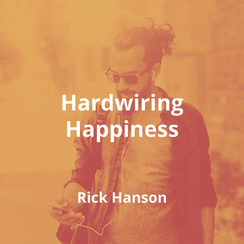 Hardwiring Happiness by Rick Hanson - Summary