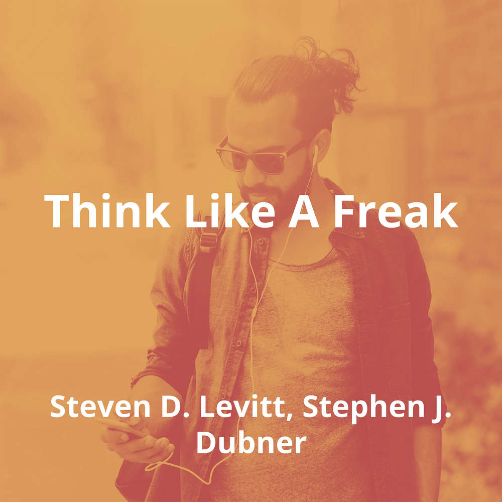 Think Like A Freak by Steven D. Levitt, Stephen J. Dubner - Summary