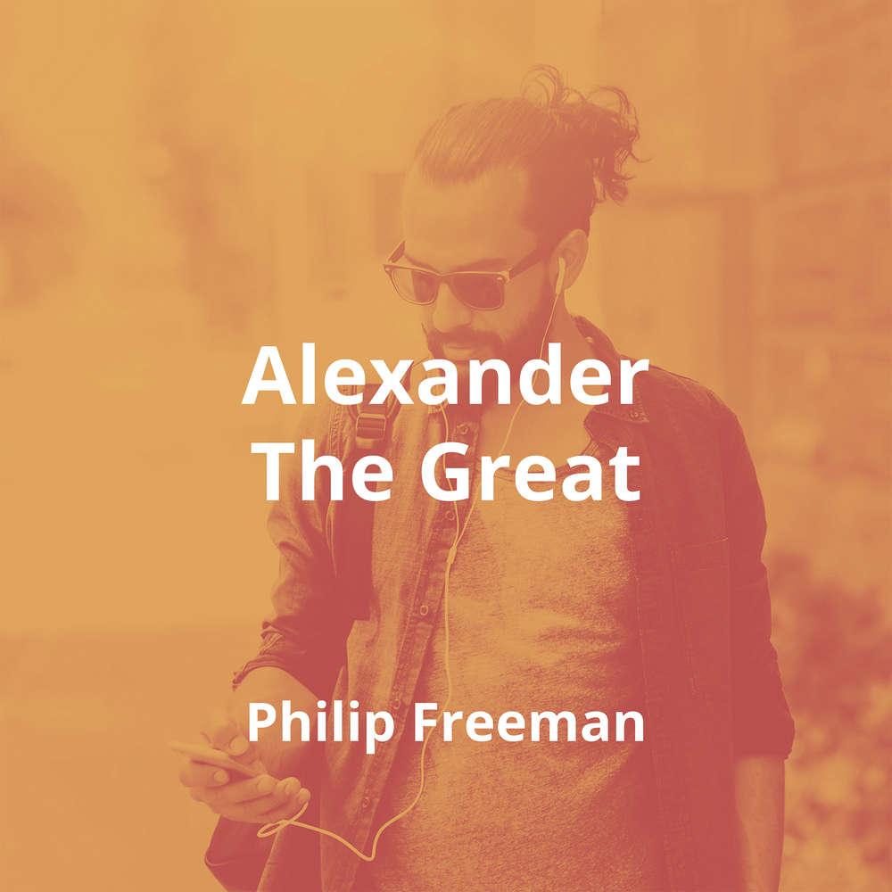 Alexander The Great by Philip Freeman - Summary