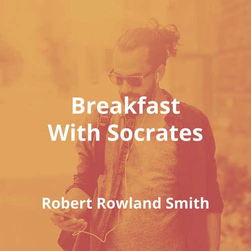 Breakfast With Socrates by Robert Rowland Smith - Summary