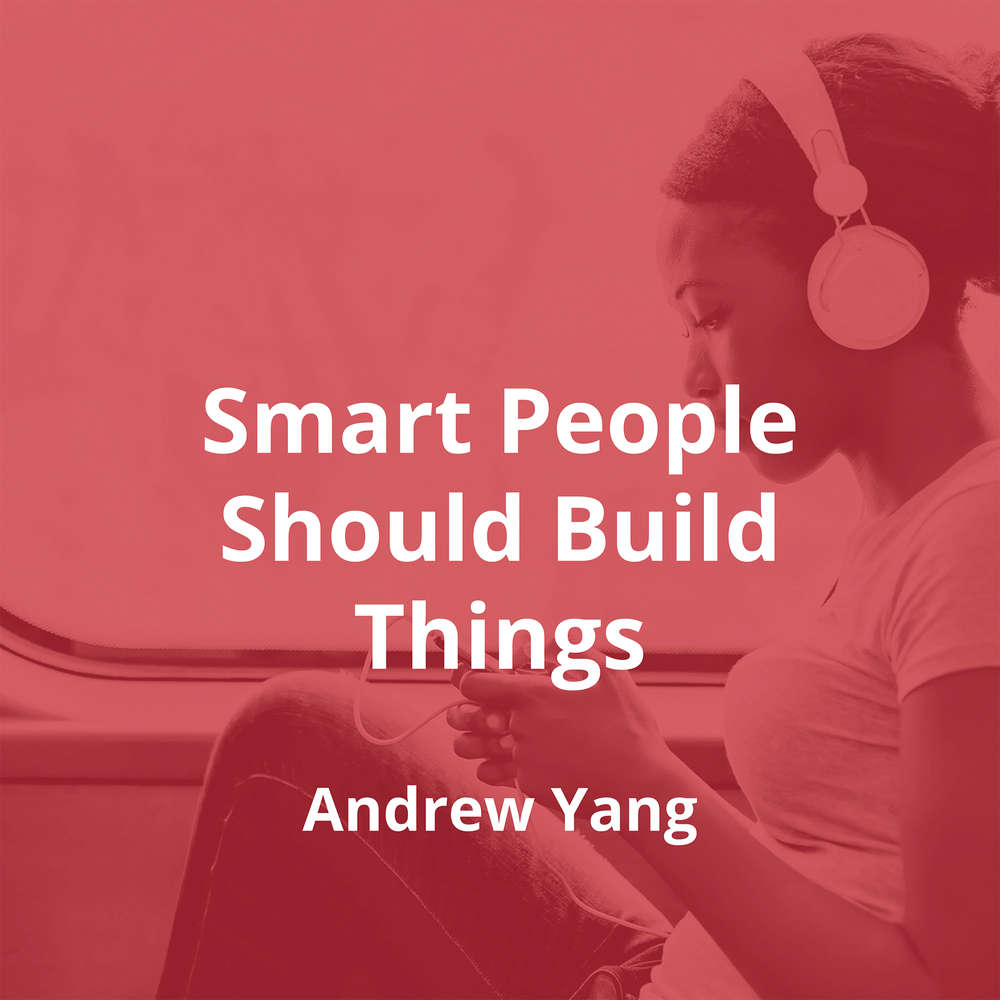 Smart People Should Build Things by Andrew Yang - Summary