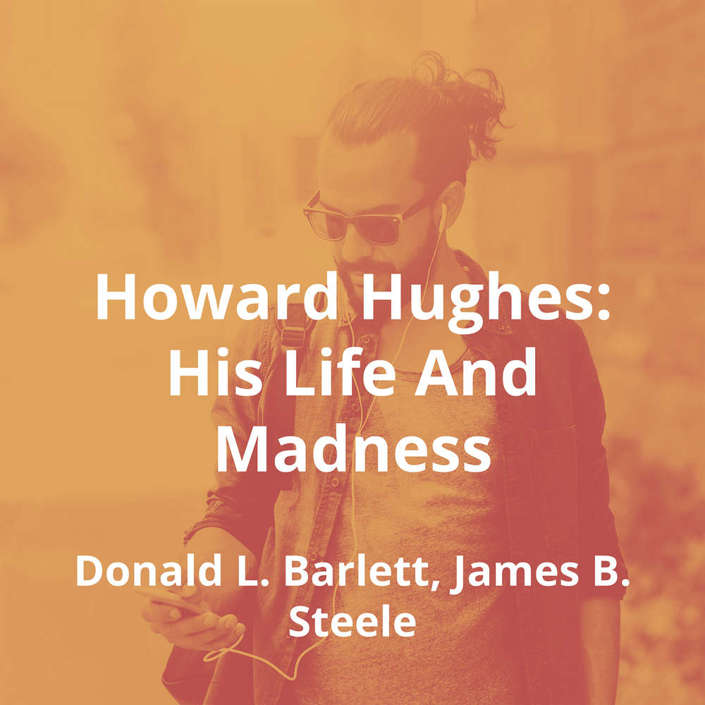 Howard Hughes: His Life And Madness by Donald L. Barlett, James B. Steele - Summary