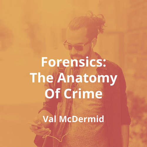 Forensics: The Anatomy Of Crime by Val McDermid - Summary
