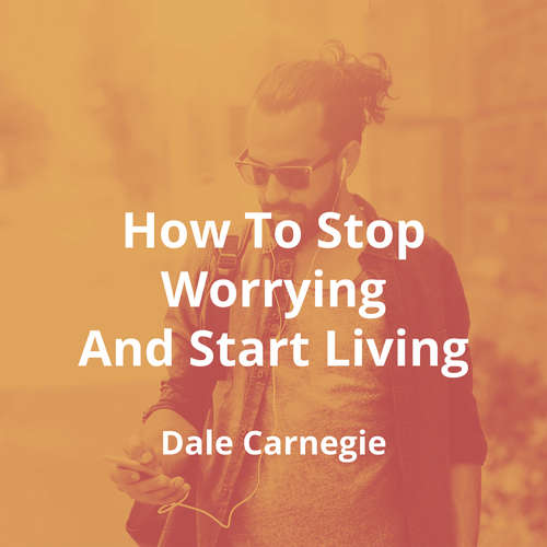 How To Stop Worrying And Start Living by Dale Carnegie - Summary