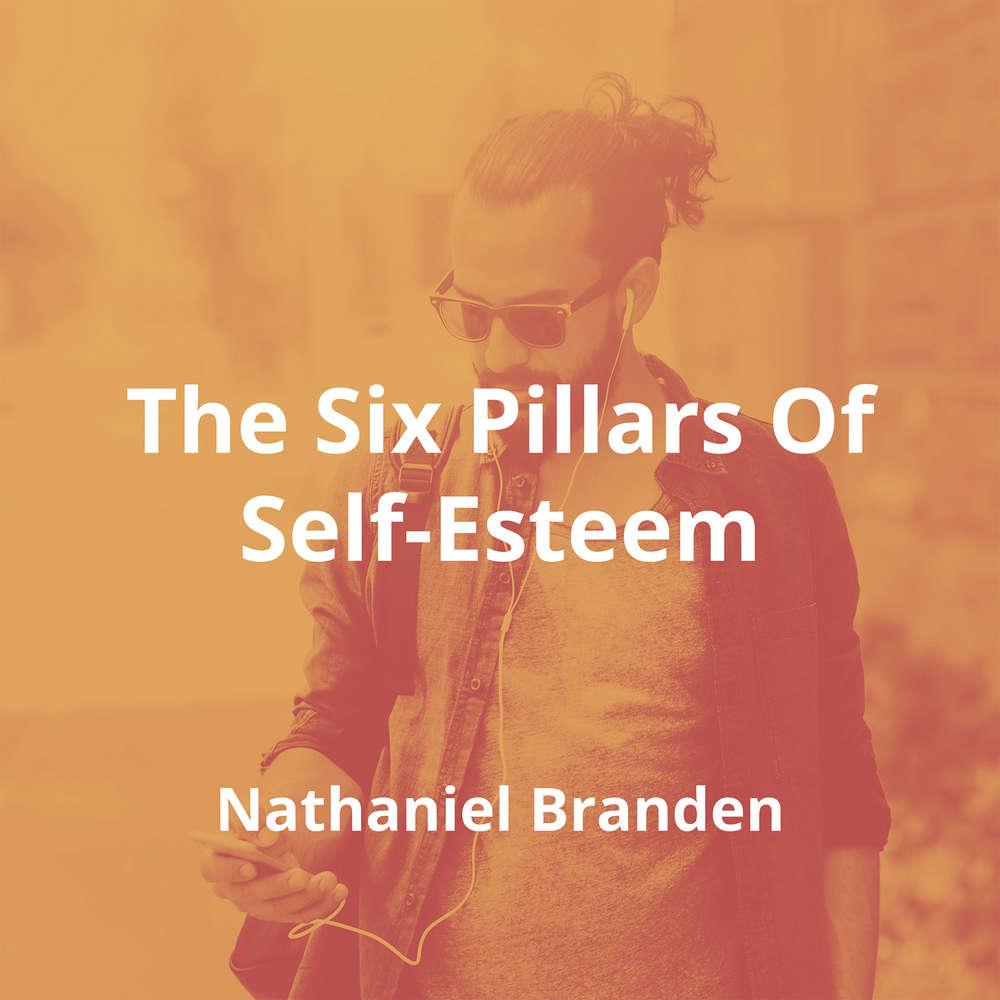 The Six Pillars Of Self-Esteem by Nathaniel Branden - Summary