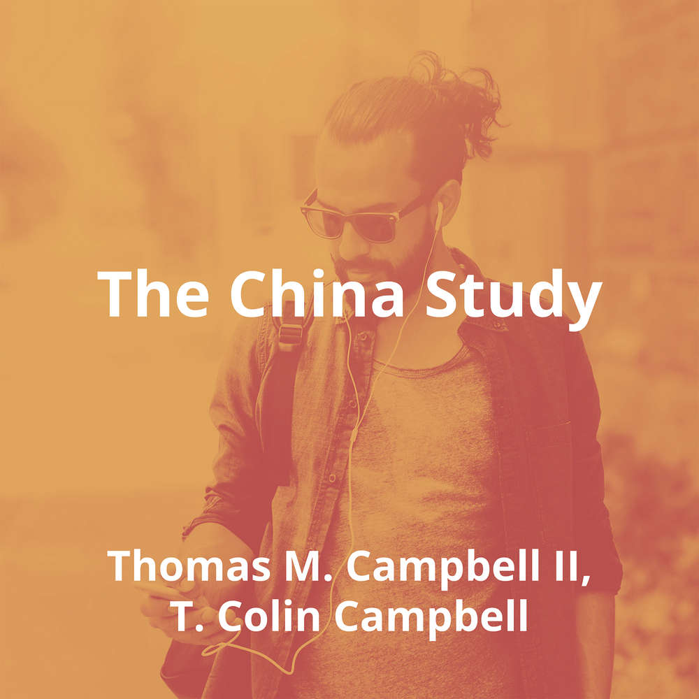 The China Study by Thomas M. Campbell II, T. Colin Campbell - Summary