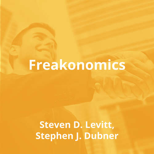 Freakonomics by Steven D. Levitt, Stephen J. Dubner - Summary