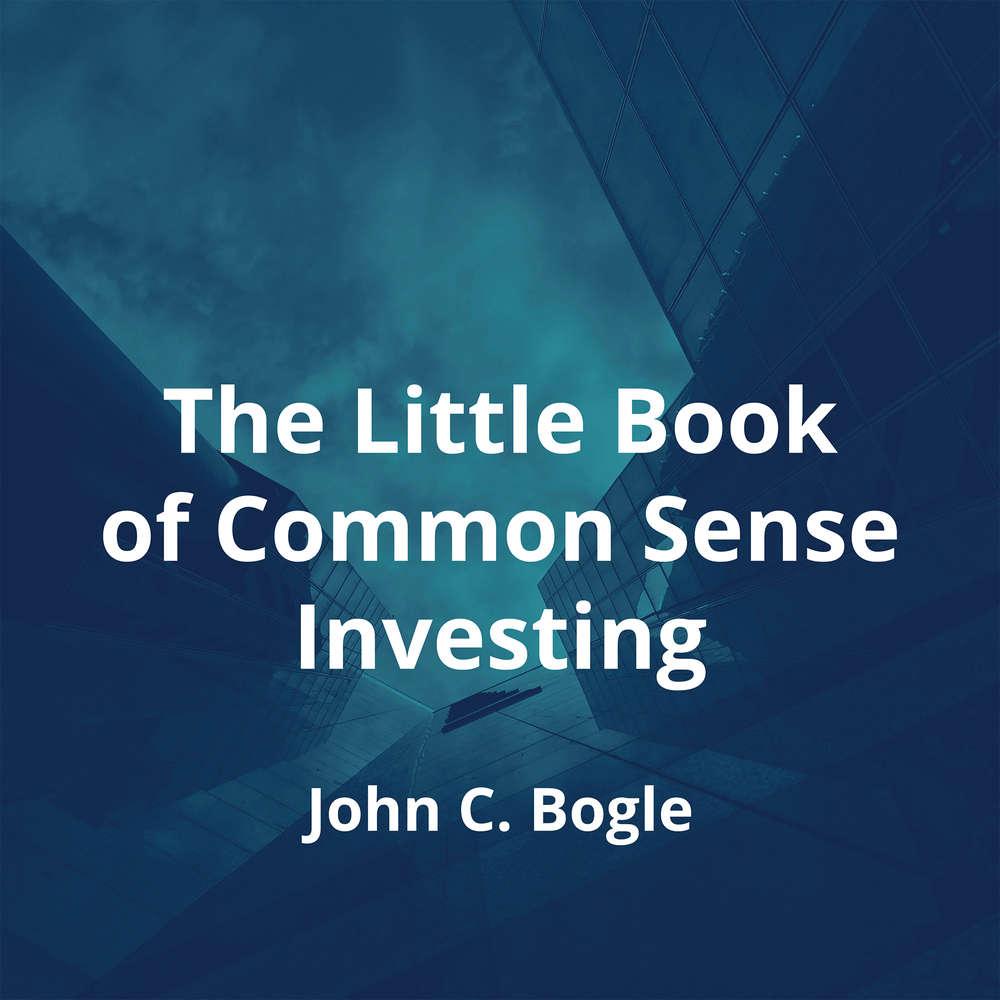 The Little Book of Common Sense Investing by John C. Bogle - Summary