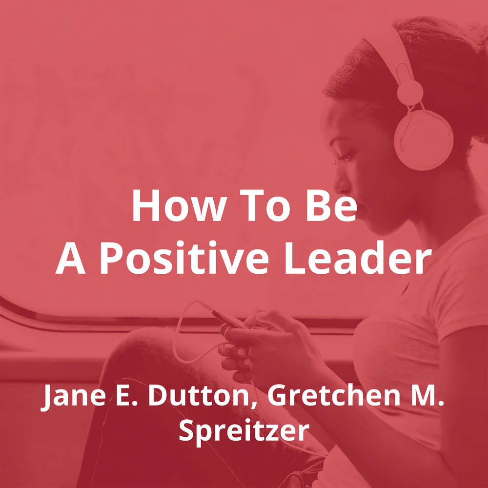 How To Be A Positive Leader by Jane E. Dutton, Gretchen M. Spreitzer - Summary