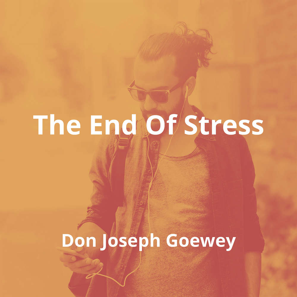 The End Of Stress by Don Joseph Goewey - Summary