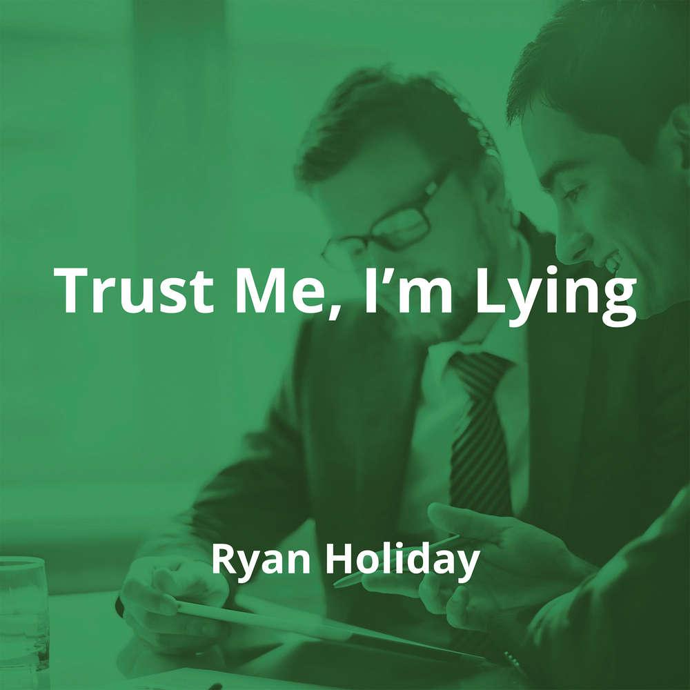 Trust Me, I'm Lying by Ryan Holiday - Summary