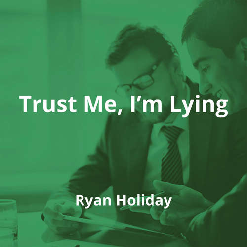 Trust Me, I'm Lying by Ryan Holiday - Summary