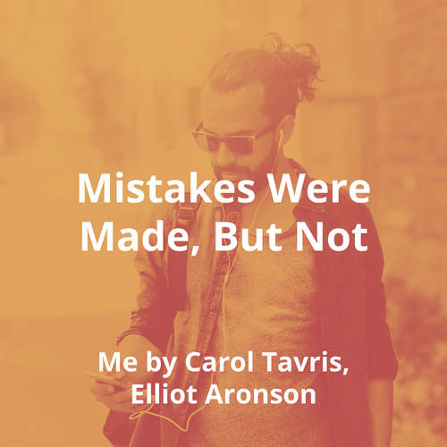 Mistakes Were Made, But Not By Me by Carol Tavris, Elliot Aronson - Summary