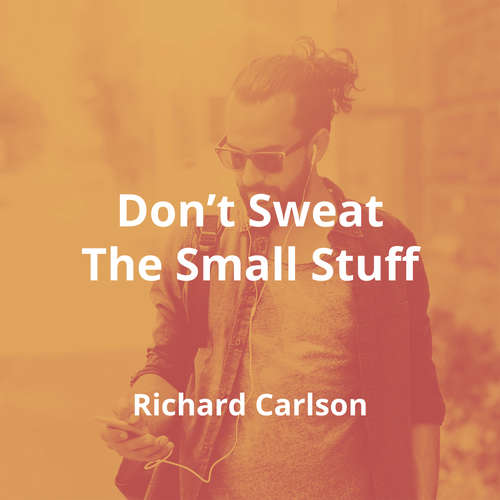 Don't Sweat The Small Stuff by Richard Carlson - Summary