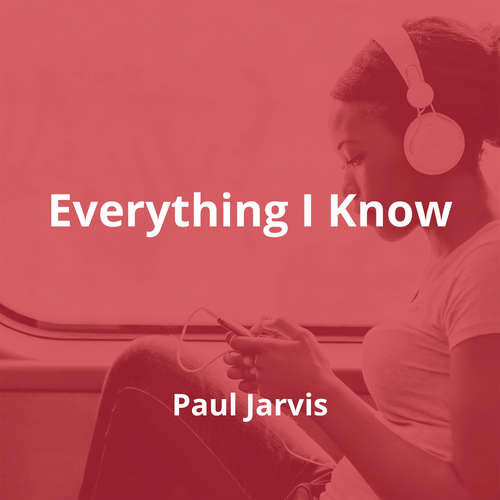 Everything I Know by Paul Jarvis - Summary