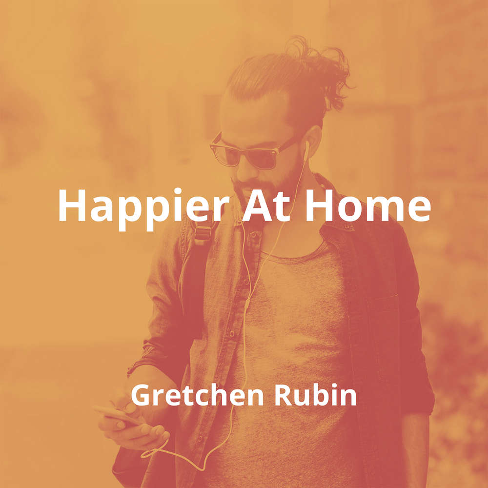 Happier At Home by Gretchen Rubin - Summary