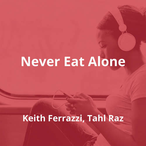 Never Eat Alone by Keith Ferrazzi, Tahl Raz - Summary