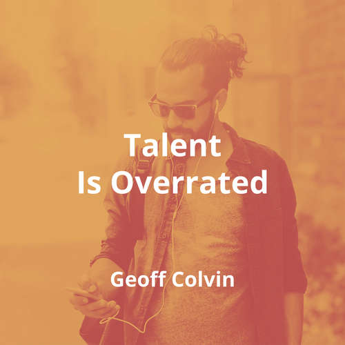 Talent Is Overrated by Geoff Colvin - Summary