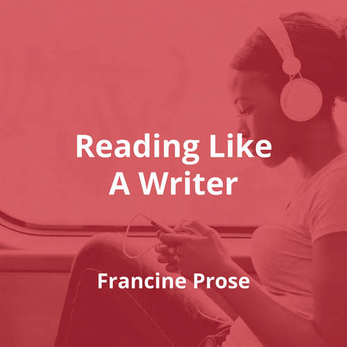 Reading Like A Writer by Francine Prose - Summary
