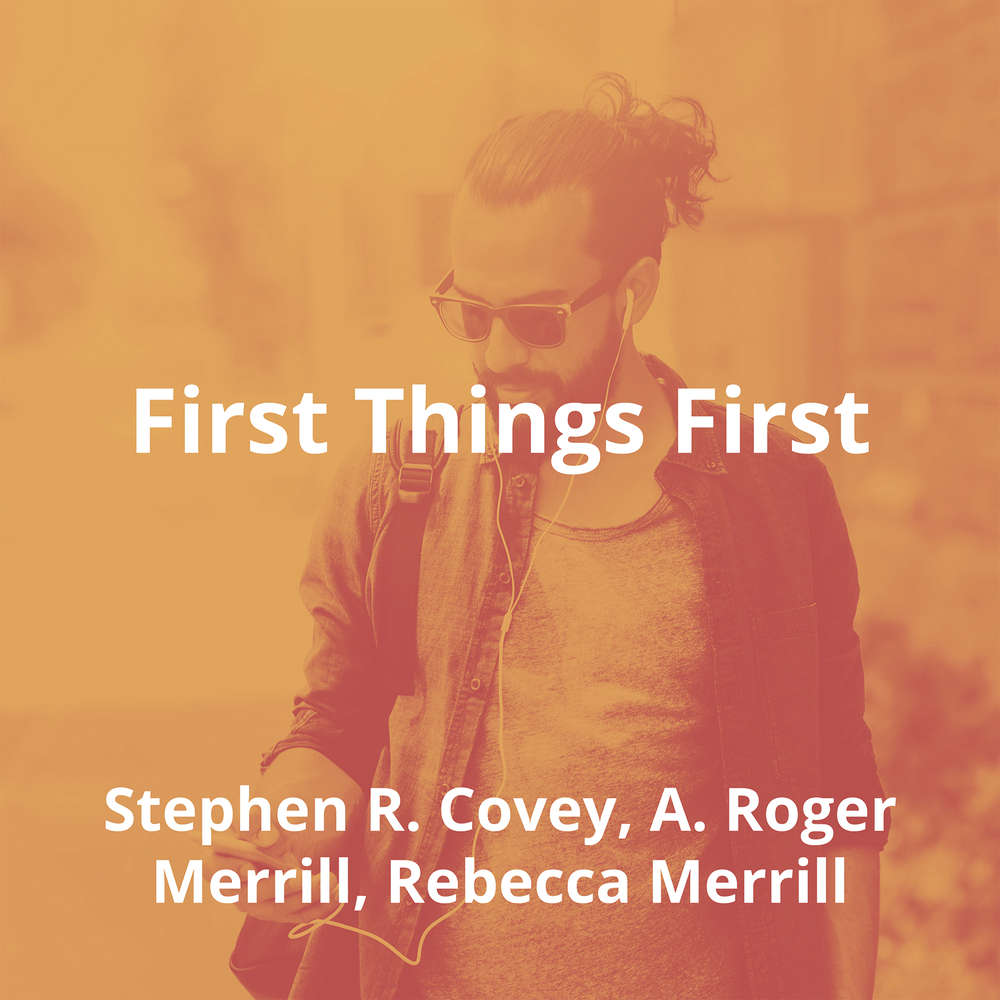 First Things First by Stephen R. Covey, A. Roger Merrill, Rebecca Merrill - Summary