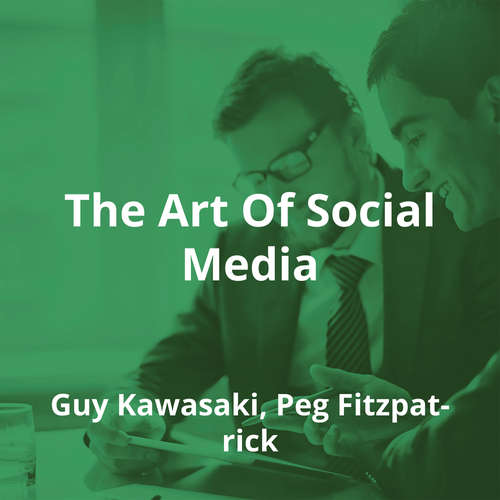 The Art Of Social Media by Guy Kawasaki, Peg Fitzpatrick - Summary