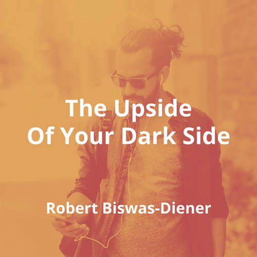 The Upside Of Your Dark Side by Robert Biswas-Diener - Summary