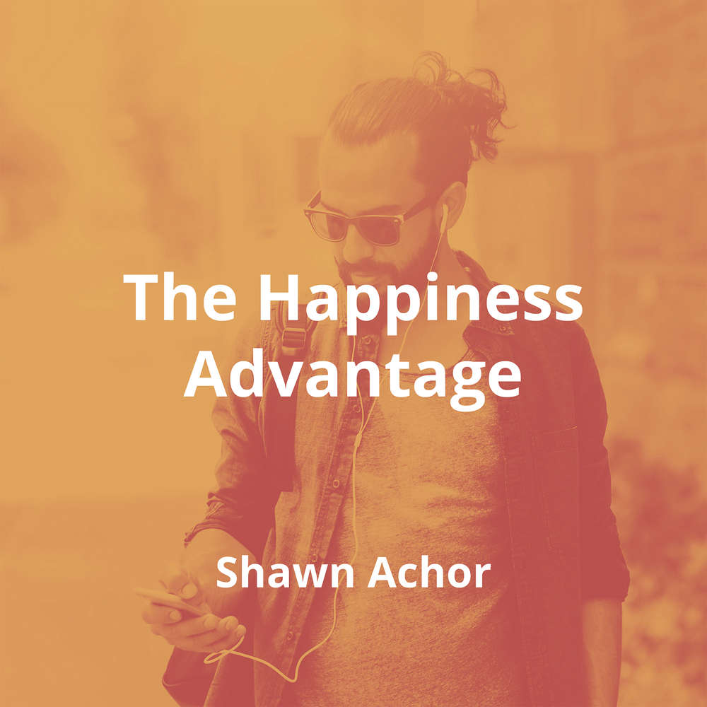 The Happiness Advantage by Shawn Achor - Summary