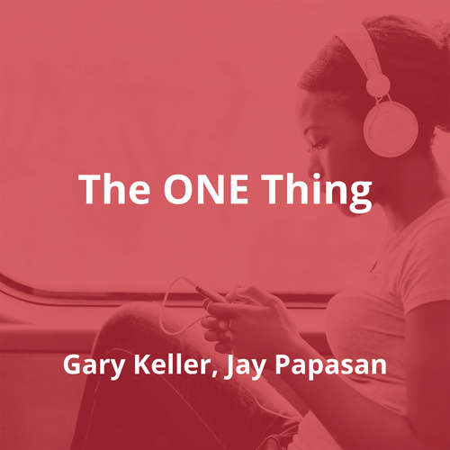 The ONE Thing by Gary Keller, Jay Papasan - Summary