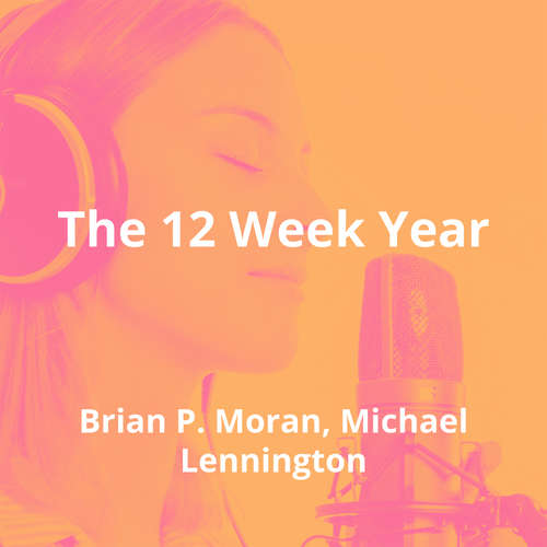 The 12 Week Year by Brian P. Moran, Michael Lennington - Summary