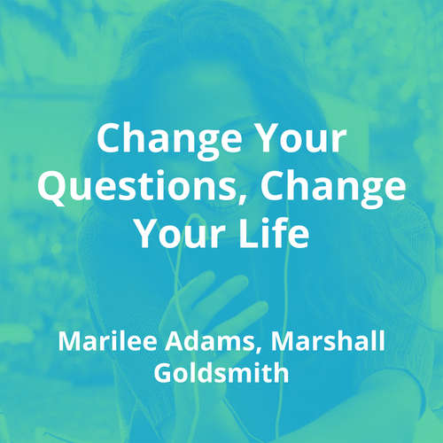 Change Your Questions, Change Your Life by Marilee Adams, Marshall Goldsmith - Summary