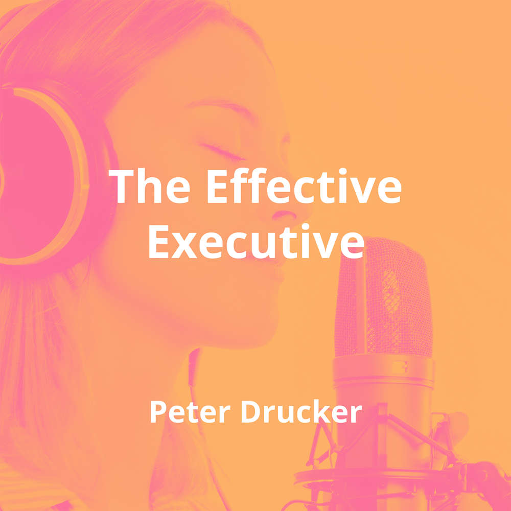 The Effective Executive by Peter Drucker - Summary