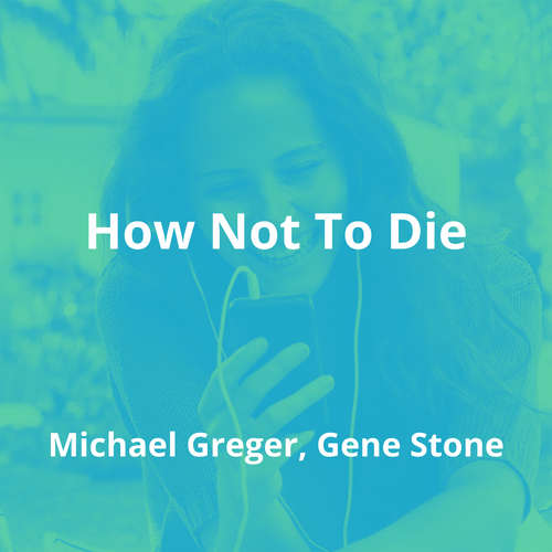 How Not To Die by Michael Greger, Gene Stone - Summary