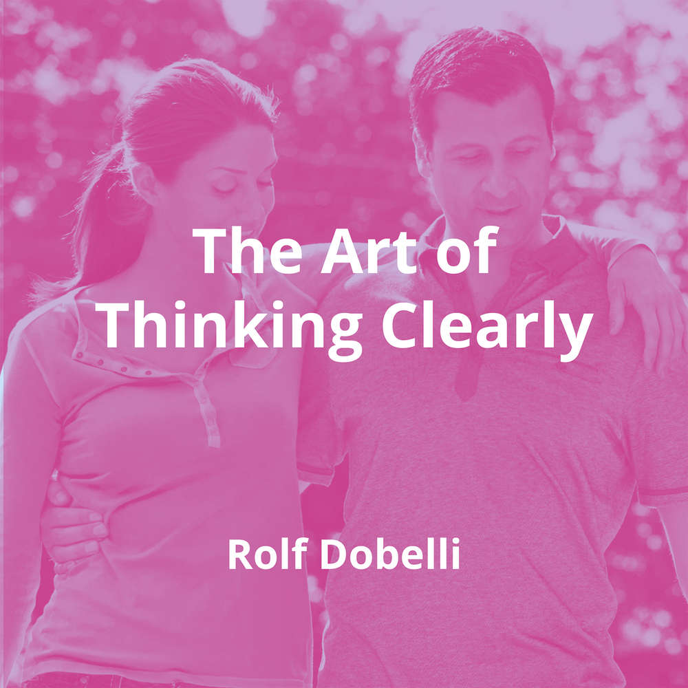 The Art of Thinking Clearly by Rolf Dobelli - Summary