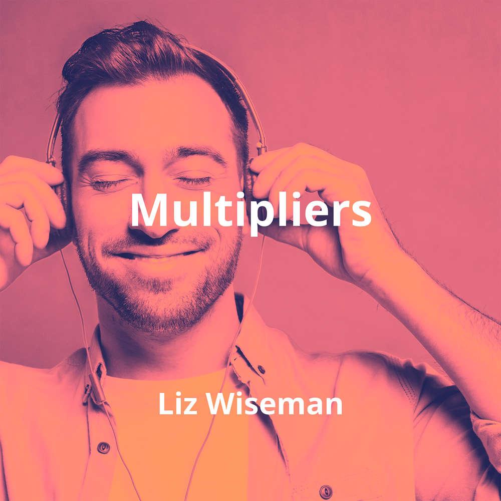 Multipliers by Liz Wiseman - Summary