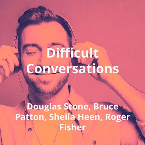 Difficult Conversations by Douglas Stone, Bruce Patton, Sheila Heen, Roger Fisher - Summary