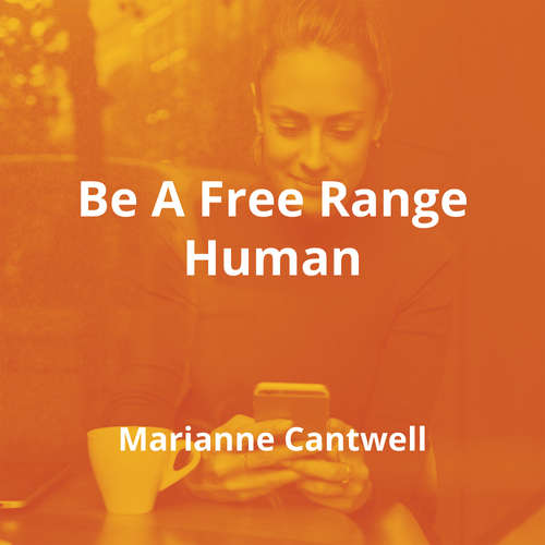 Be A Free Range Human by Marianne Cantwell - Summary