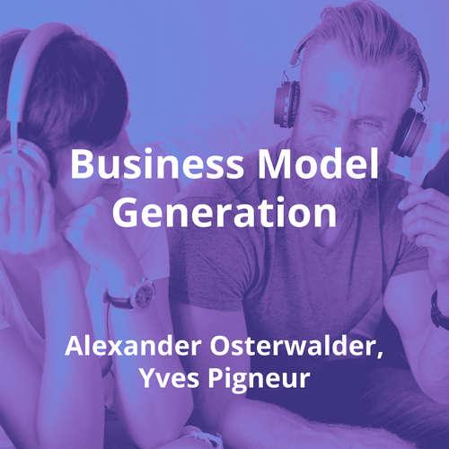 Business Model Generation by Alexander Osterwalder, Yves Pigneur - Summary