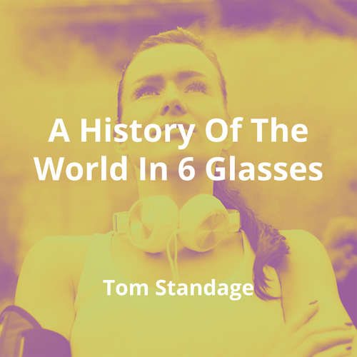 A History Of The World In 6 Glasses by Tom Standage - Summary