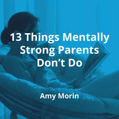 13 Things Mentally Strong Parents Don't Do by Amy Morin - Summary
