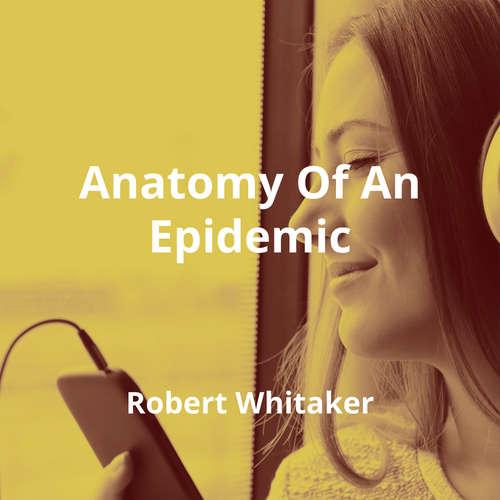 Anatomy Of An Epidemic by Robert Whitaker - Summary