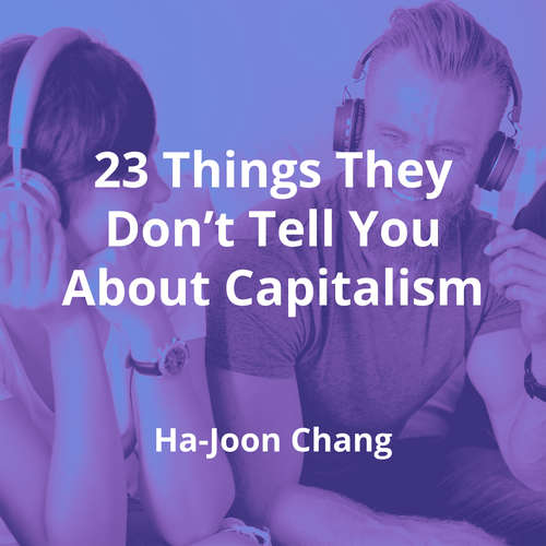 23 Things They Don't Tell You About Capitalism by Ha-Joon Chang - Summary