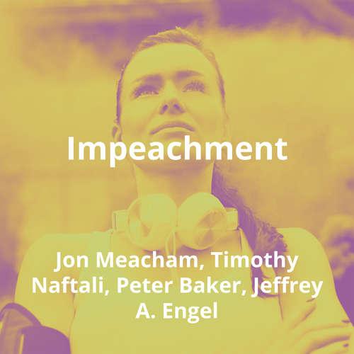 Impeachment by Jon Meacham, Timothy Naftali, Peter Baker, Jeffrey A. Engel - Summary