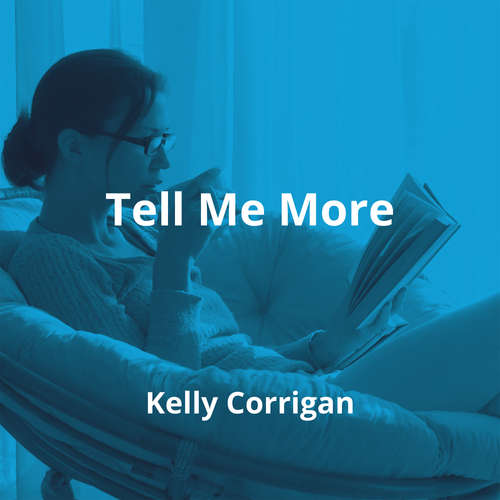 Tell Me More by Kelly Corrigan - Summary